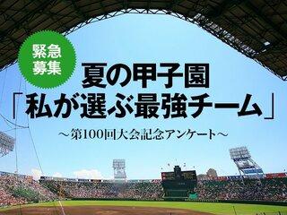 <緊急募集!> 夏の甲子園「私が選ぶ最強チーム」大アンケート