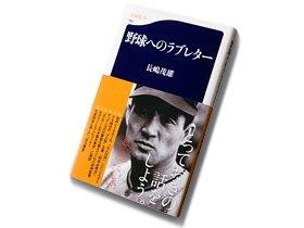 病魔と戦ってきた天才の野球哲学。~長嶋茂雄『野球へのラブレター』~