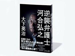 『逆襲弁護士 河合弘之』社会の裏を知り尽くす弁護士が辿りついた普遍的な問題とは。