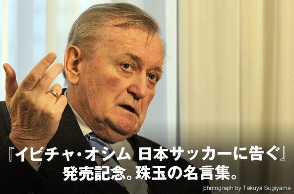 『イビチャ・オシム 日本サッカーに告ぐ』発売記念。珠玉の名言集。