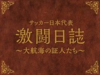 「サッカー日本代表 激闘日誌 ~大航海の証人たち~」随時コラム更新中!